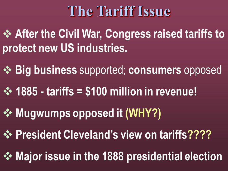 The Tariff Issue  After the Civil War, Congress raised tariffs to protect new US industries.