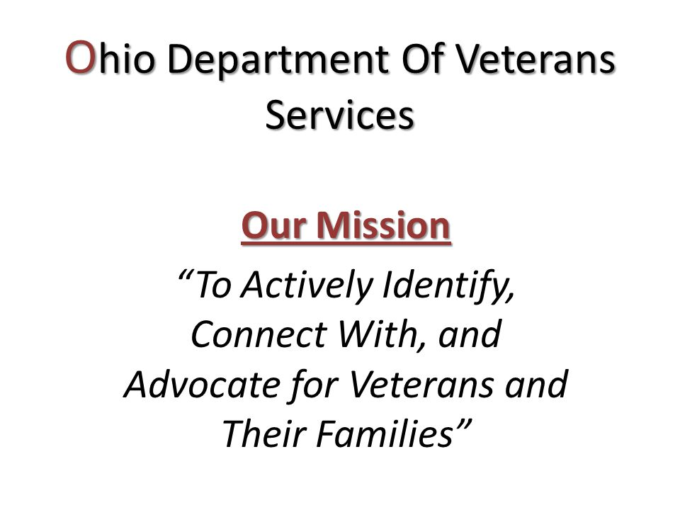 Our Mission To Actively Identify, Connect With, and Advocate for Veterans and Their Families O hio Department Of Veterans Services