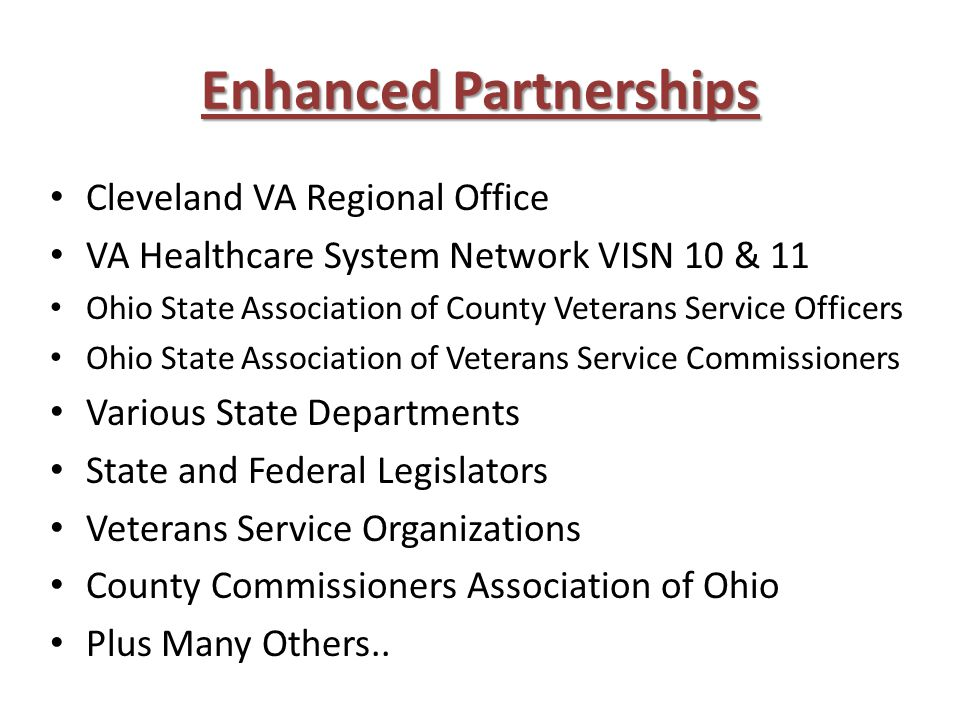 Enhanced Partnerships Cleveland VA Regional Office VA Healthcare System Network VISN 10 & 11 Ohio State Association of County Veterans Service Officers Ohio State Association of Veterans Service Commissioners Various State Departments State and Federal Legislators Veterans Service Organizations County Commissioners Association of Ohio Plus Many Others..