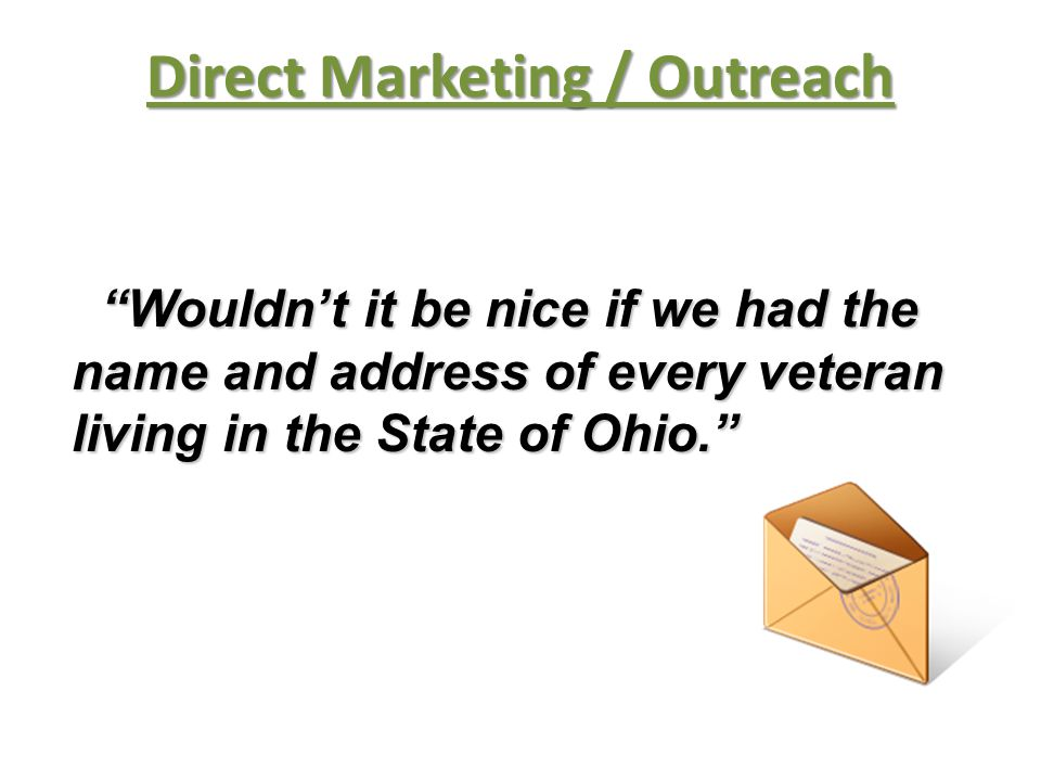 Wouldn't it be nice if we had the Wouldn't it be nice if we had the name and address of every veteran living in the State of Ohio. Direct Marketing / Outreach