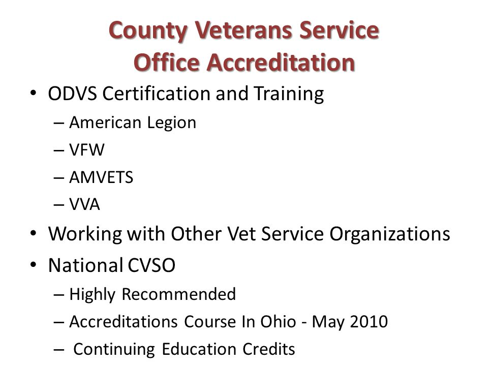 County Veterans Service Office Accreditation ODVS Certification and Training – American Legion – VFW – AMVETS – VVA Working with Other Vet Service Organizations National CVSO – Highly Recommended – Accreditations Course In Ohio - May 2010 – Continuing Education Credits
