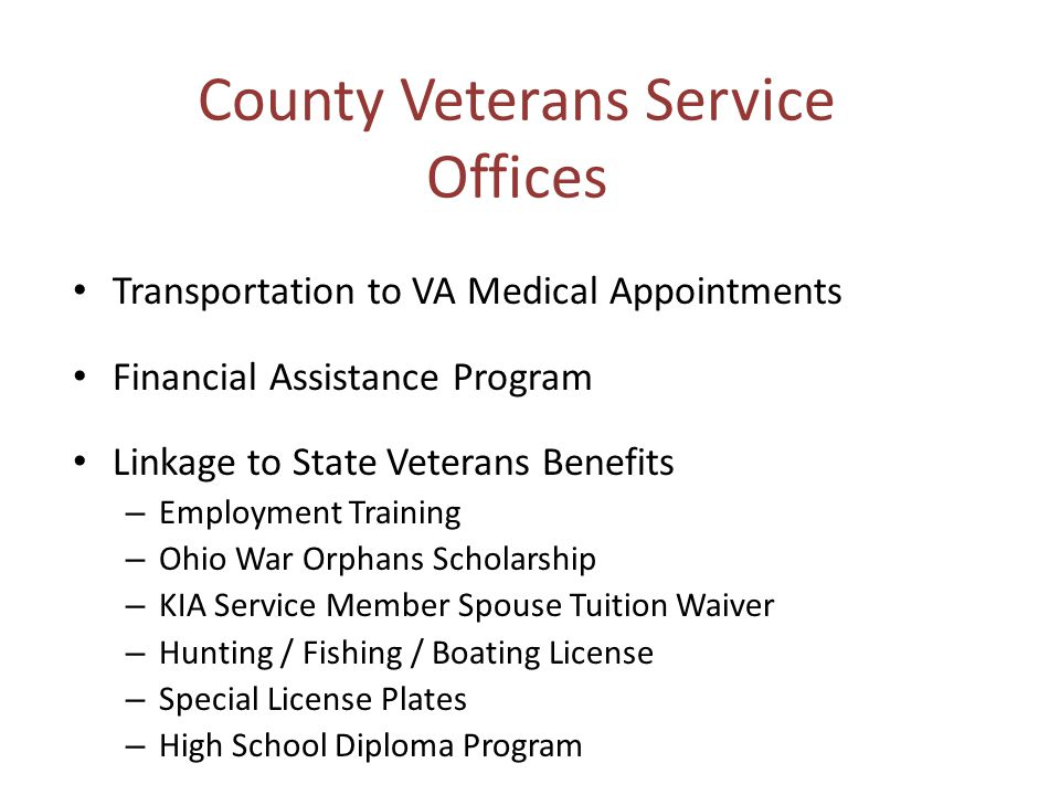 County Veterans Service Offices Transportation to VA Medical Appointments Financial Assistance Program Linkage to State Veterans Benefits – Employment Training – Ohio War Orphans Scholarship – KIA Service Member Spouse Tuition Waiver – Hunting / Fishing / Boating License – Special License Plates – High School Diploma Program