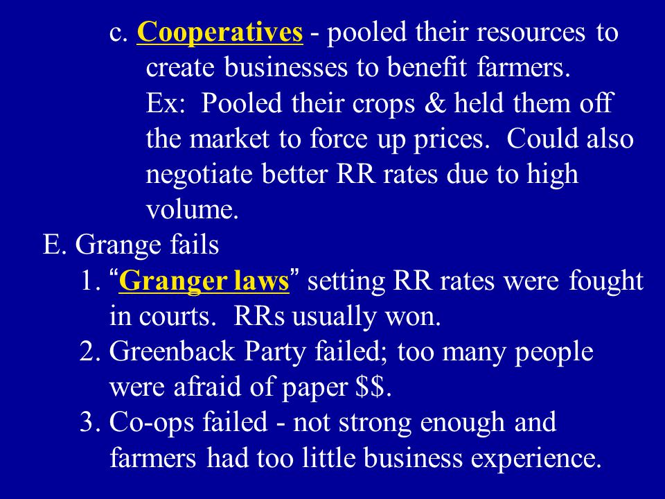 c. Cooperatives - pooled their resources to create businesses to benefit farmers. Ex: Pooled their crops & held them off the market to force up prices