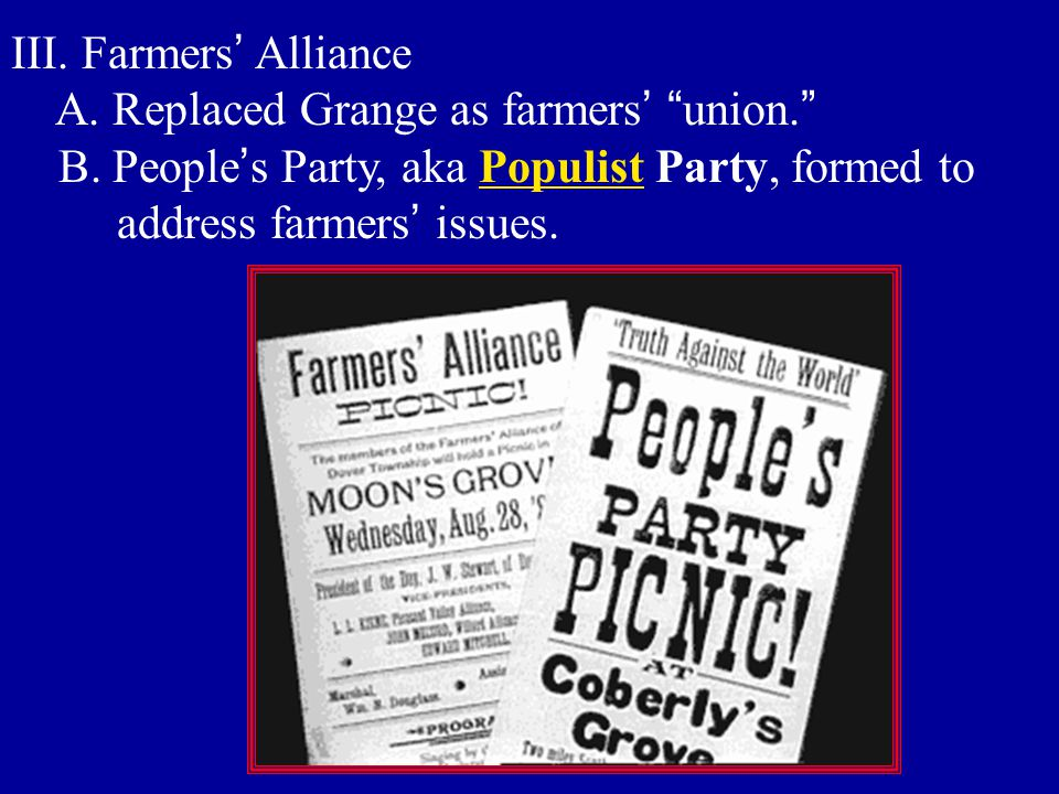 "III. Farmers ' Alliance A. Replaced Grange as farmers ' "" union. "" B. People ' s Party, aka Populist Party, formed to address farmers ' issues."