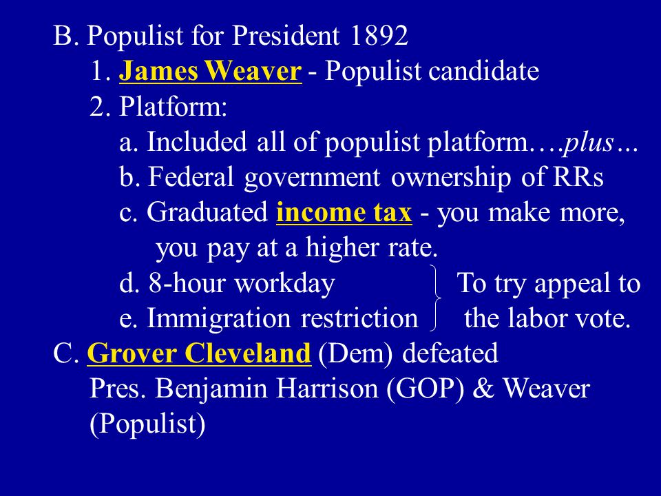 B. Populist for President 1892 1. James Weaver - Populist candidate 2. Platform: a. Included all of populist platform….plus… b. Federal government own