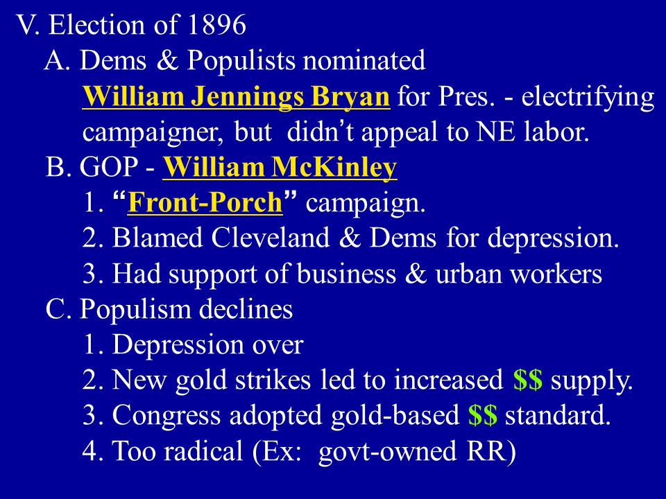 V. Election of 1896 A. Dems & Populists nominated William Jennings Bryan for Pres. - electrifying campaigner, but didn ' t appeal to NE labor. B. GOP