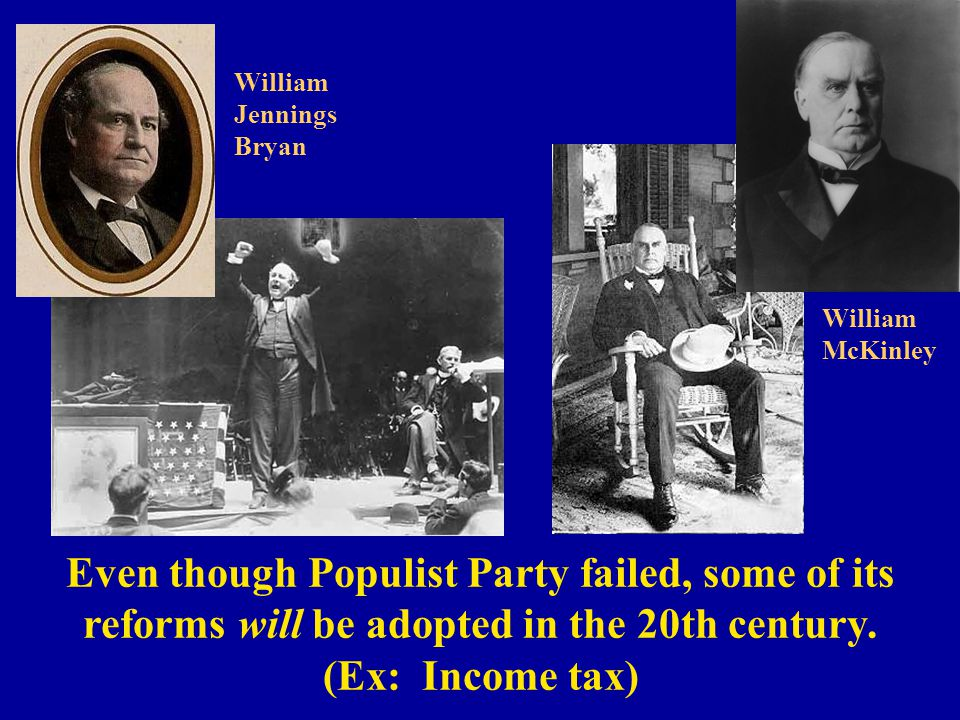Even though Populist Party failed, some of its reforms will be adopted in the 20th century. (Ex: Income tax) William Jennings Bryan William McKinley