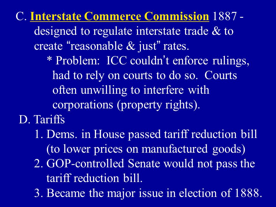 "C. Interstate Commerce Commission 1887 - designed to regulate interstate trade & to create "" reasonable & just "" rates. * Problem: ICC couldn ' t enfo"