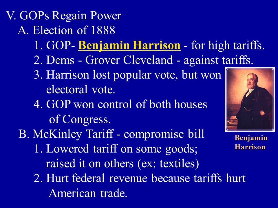 V. GOPs Regain Power A. Election of 1888 1. GOP- Benjamin Harrison - for high tariffs. 2. Dems - Grover Cleveland - against tariffs. 3. Harrison lost