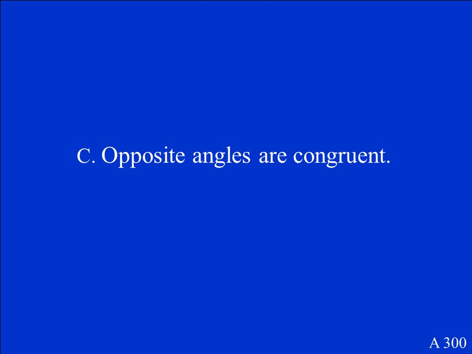 Which statement is a characteristics of all parallelograms? A.Adjacent sides are congruent. B.Adjacent sides are perpendicular. C.Opposite angles are