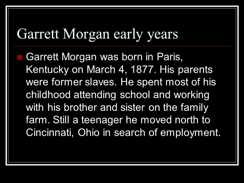 Garrett Morgan early years Garrett Morgan was born in Paris, Kentucky on March 4, 1877. His parents were former slaves. He spent most of his childhood