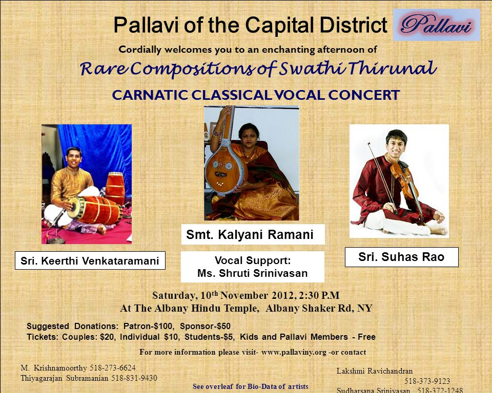 Cordially welcomes you to an enchanting afternoon of CARNATIC CLASSICAL VOCAL CONCERT Saturday, 10 th November 2012, 2:30 P.M At The Albany Hindu Temple, Albany Shaker Rd, NY Suggested Donations: Patron-$100, Sponsor-$50 Tickets: Couples : $20, Individual $10, Students-$5, Kids and Pallavi Members - Free See overleaf for Bio-Data of artists M.