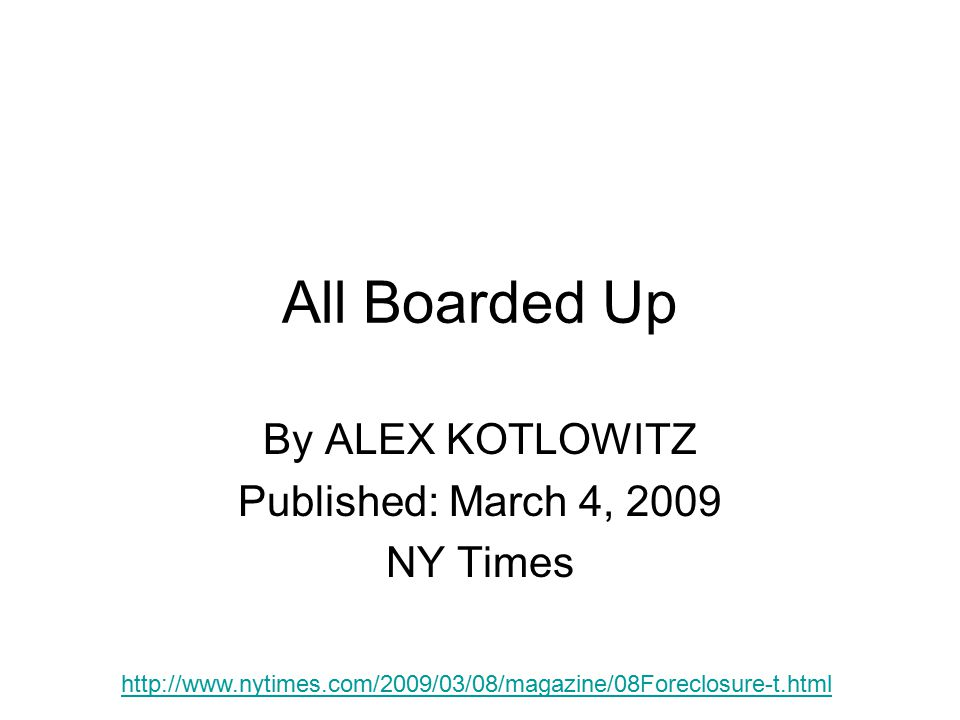 All Boarded Up By ALEX KOTLOWITZ Published: March 4, 2009 NY Times http://www.nytimes.com/2009/03/08/magazine/08Foreclosure-t.html