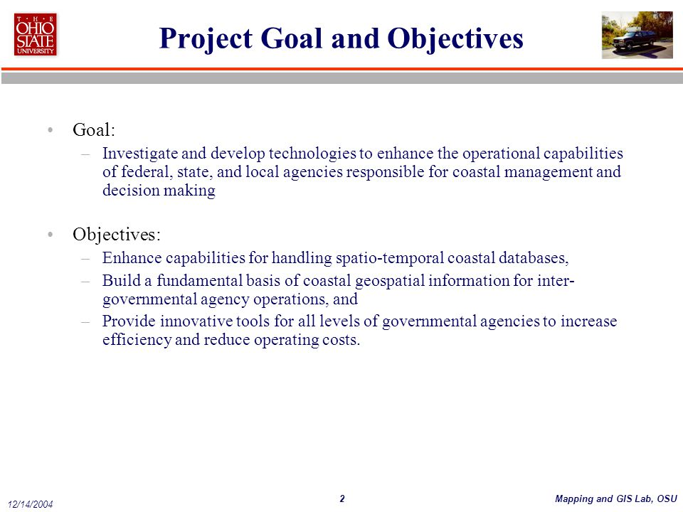 2Mapping and GIS Lab, OSU 12/14/2004 Project Goal and Objectives Goal: –Investigate and develop technologies to enhance the operational capabilities of federal, state, and local agencies responsible for coastal management and decision making Objectives: –Enhance capabilities for handling spatio-temporal coastal databases, –Build a fundamental basis of coastal geospatial information for inter- governmental agency operations, and –Provide innovative tools for all levels of governmental agencies to increase efficiency and reduce operating costs.