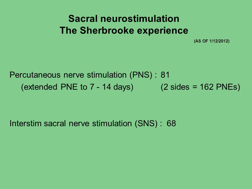 Sacral neurostimulation The Sherbrooke experience Percutaneous nerve stimulation (PNS) :81 (extended PNE to 7 - 14 days)(2 sides = 162 PNEs) Interstim sacral nerve stimulation (SNS) : 68 (AS OF 1/12/2012)