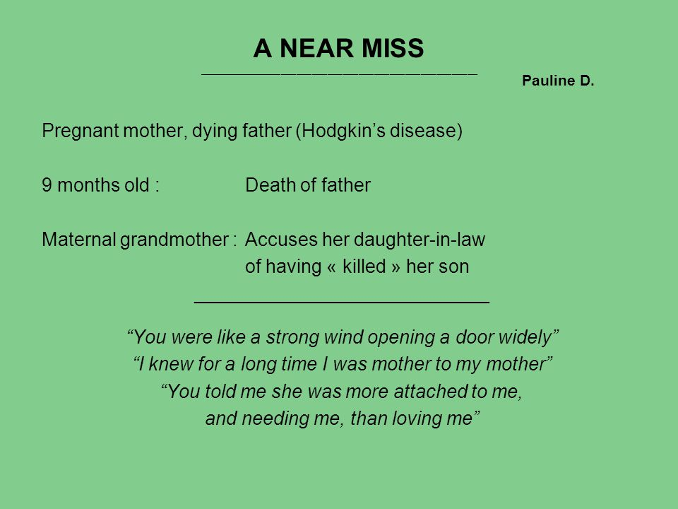 A NEAR MISS ______________________________________________________ Pregnant mother, dying father (Hodgkin's disease) 9 months old :Death of father Maternal grandmother :Accuses her daughter-in-law of having « killed » her son ____________________________ You were like a strong wind opening a door widely I knew for a long time I was mother to my mother You told me she was more attached to me, and needing me, than loving me Pauline D.