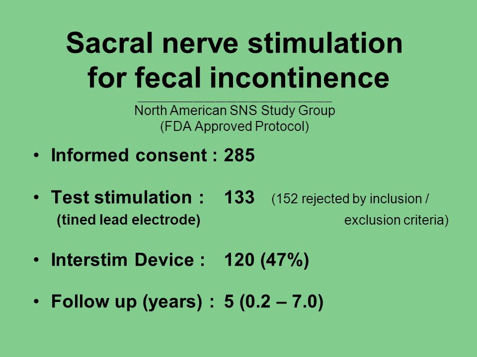 Sacral nerve stimulation for fecal incontinence ______________________________________________________ North American SNS Study Group (FDA Approved Protocol) Informed consent :285 Test stimulation :133 (152 rejected by inclusion / (tined lead electrode) exclusion criteria) Interstim Device :120 (47%) Follow up (years) :5 (0.2 – 7.0)