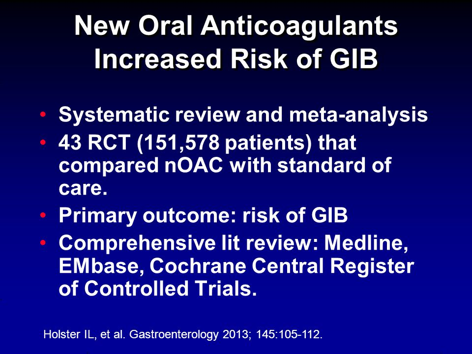 New Oral Anticoagulants Increased Risk of GIB Systematic review and meta-analysis 43 RCT (151,578 patients) that compared nOAC with standard of care.