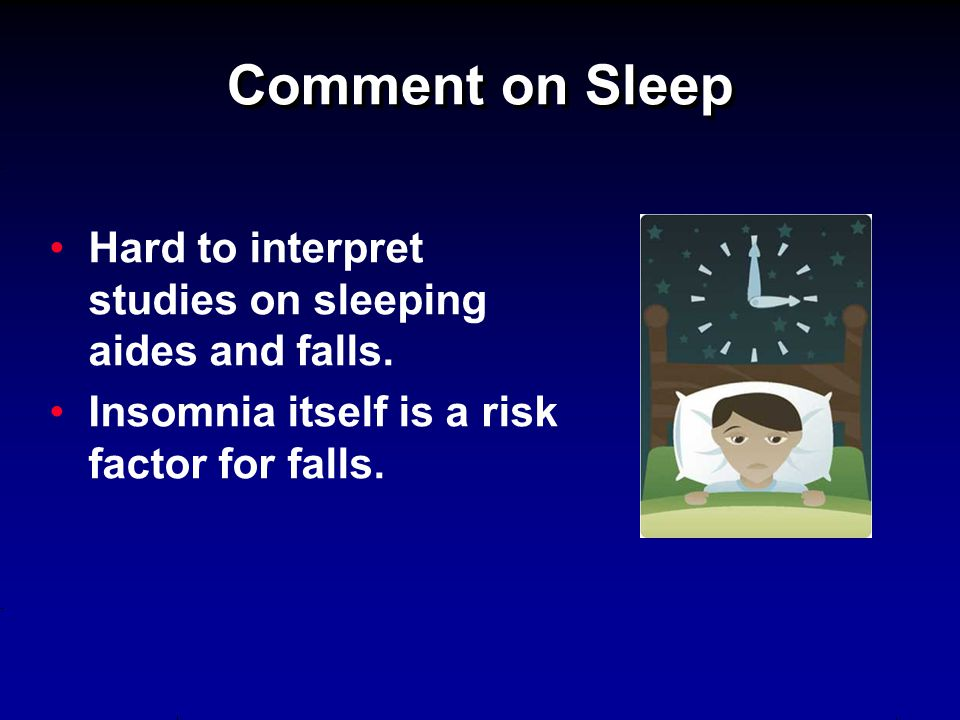 Comment on Sleep Hard to interpret studies on sleeping aides and falls. Insomnia itself is a risk factor for falls.