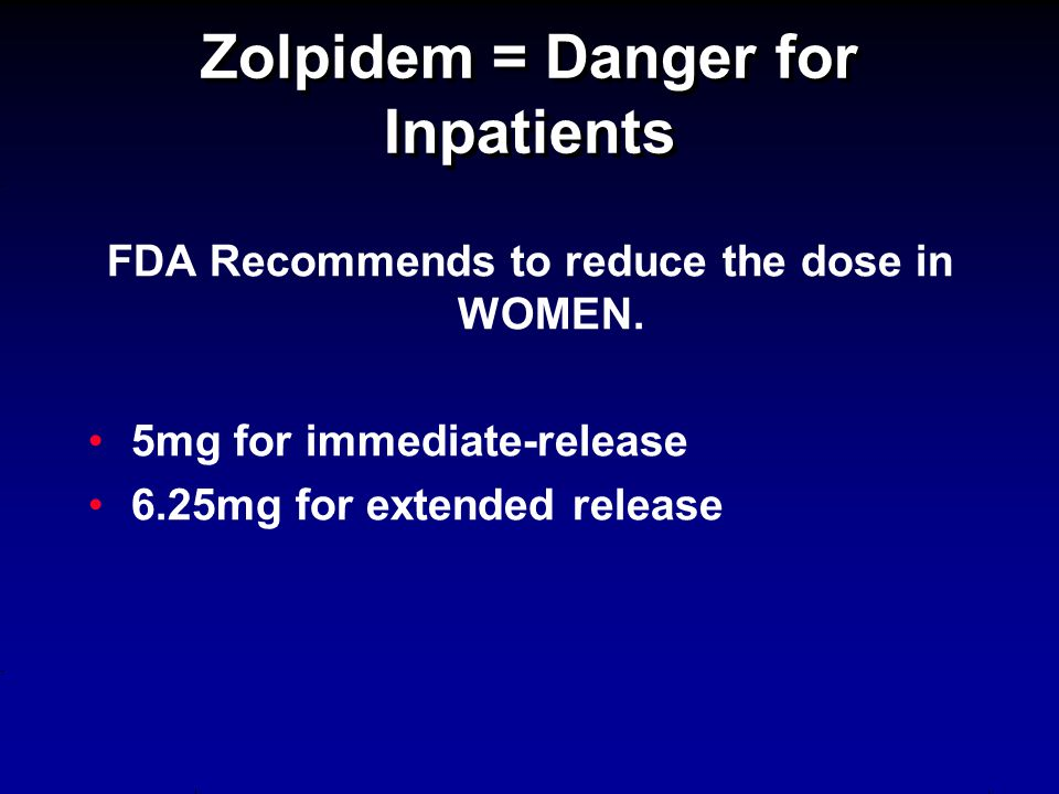 FDA Recommends to reduce the dose in WOMEN. 5mg for immediate-release 6.25mg for extended release