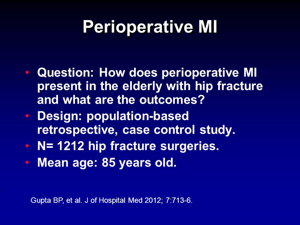 Perioperative MI Question: How does perioperative MI present in the elderly with hip fracture and what are the outcomes? Design: population-based retr