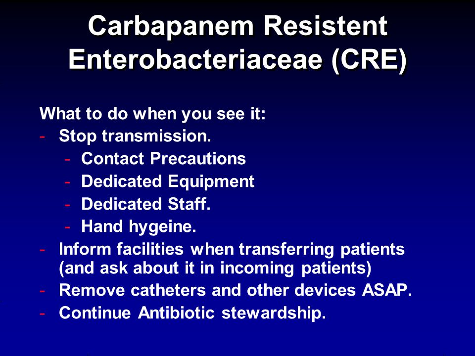 Carbapanem Resistent Enterobacteriaceae (CRE) What to do when you see it: - -Stop transmission.