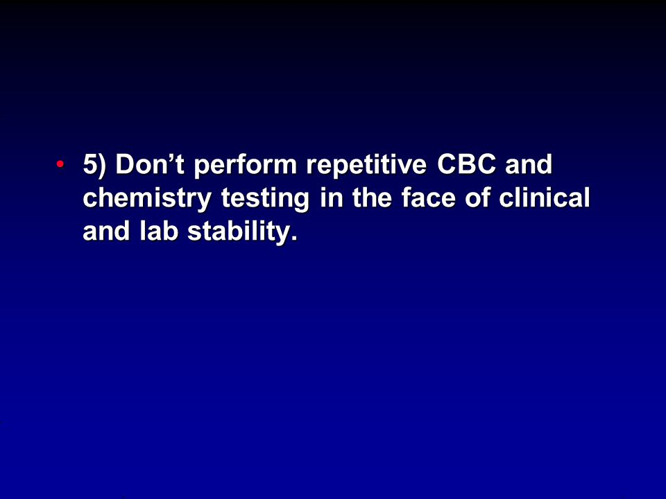 5) Don't perform repetitive CBC and chemistry testing in the face of clinical and lab stability.5) Don't perform repetitive CBC and chemistry testing in the face of clinical and lab stability.