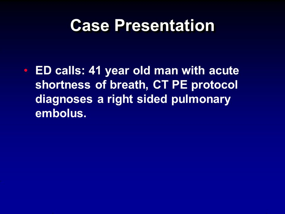 Case Presentation ED calls: 41 year old man with acute shortness of breath, CT PE protocol diagnoses a right sided pulmonary embolus.