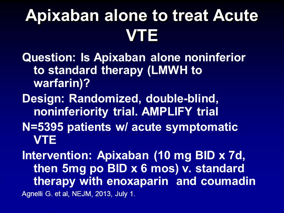 Apixaban alone to treat Acute VTE Question: Is Apixaban alone noninferior to standard therapy (LMWH to warfarin).