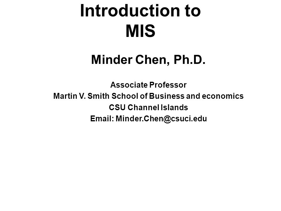 Introduction to MIS Minder Chen, Ph.D. Associate Professor Martin V. Smith School of Business and economics CSU Channel Islands Email: Minder.Chen@csu