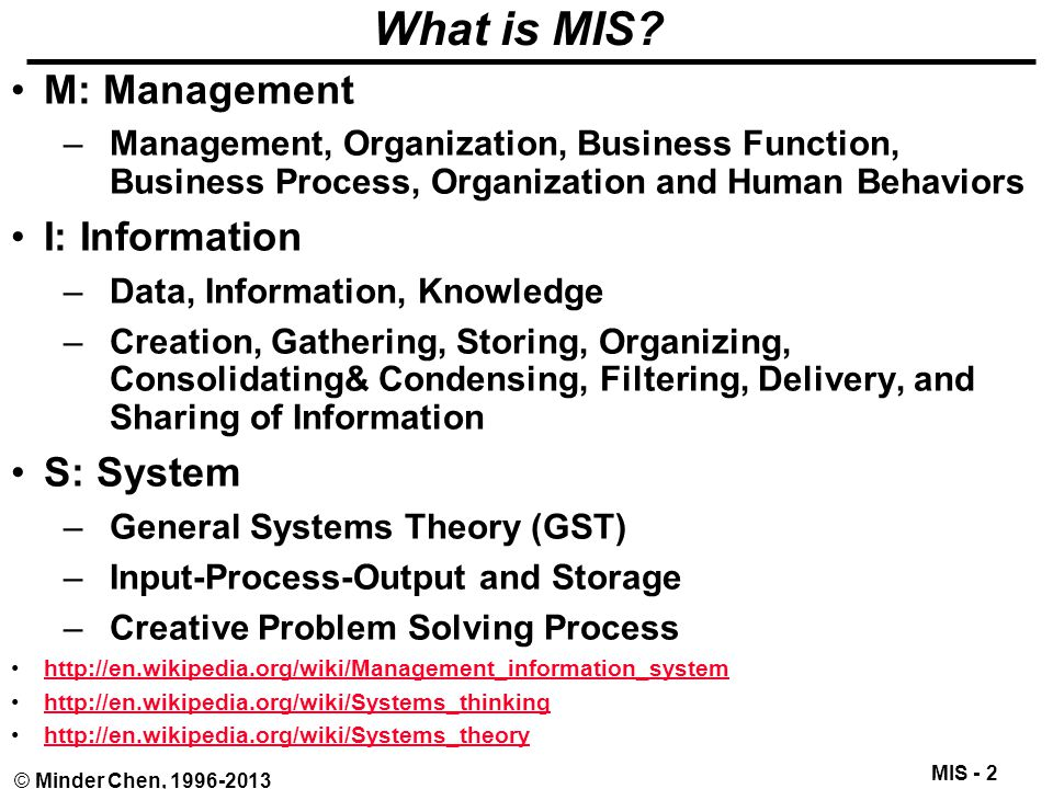 MIS - 23 © Minder Chen, 1996-2013 The Extended Enterprise E-Business: Virtual and Dynamic Enterprise Suppliers Back Office Front Office Customers BuyMake/Add Value Sell Supply ChainBack Office Integration Demand Chain Manufacturing Finance Engineering Sales Support/Service Marketing Supply Chain Management Customer Relationship Management Enterprise Resource Planning © Minder Chen, 2001-2002