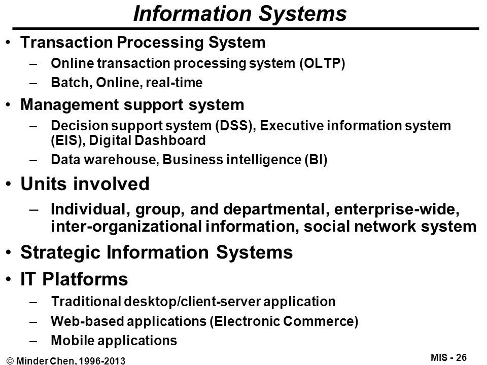 MIS - 26 © Minder Chen, 1996-2013 Information Systems Transaction Processing System –Online transaction processing system (OLTP) –Batch, Online, real-