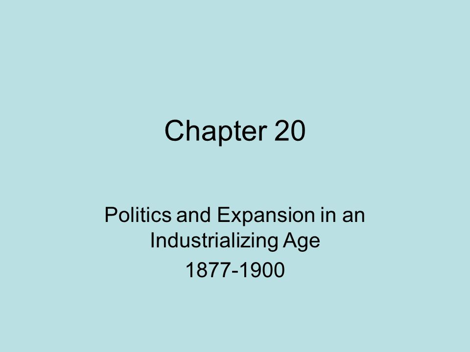 Chapter 20 Politics and Expansion in an Industrializing Age 1877-1900