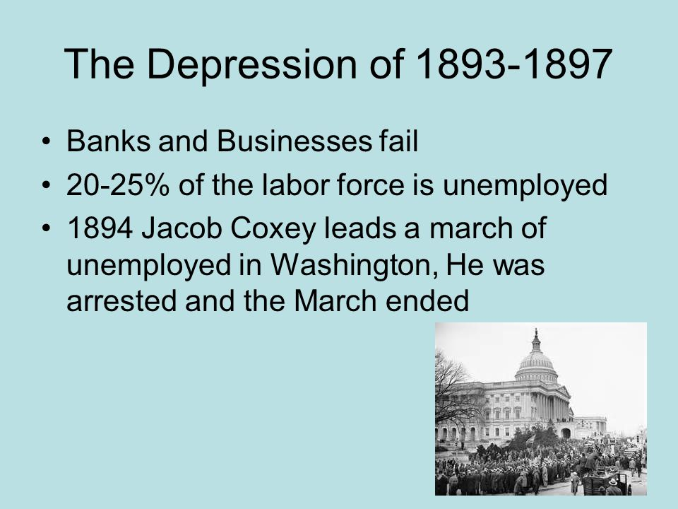 The Depression of 1893-1897 Banks and Businesses fail 20-25% of the labor force is unemployed 1894 Jacob Coxey leads a march of unemployed in Washingt