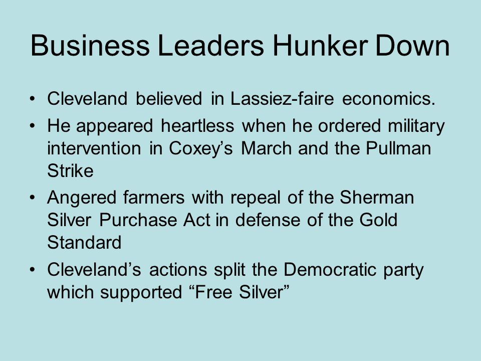 Business Leaders Hunker Down Cleveland believed in Lassiez-faire economics. He appeared heartless when he ordered military intervention in Coxey's Mar