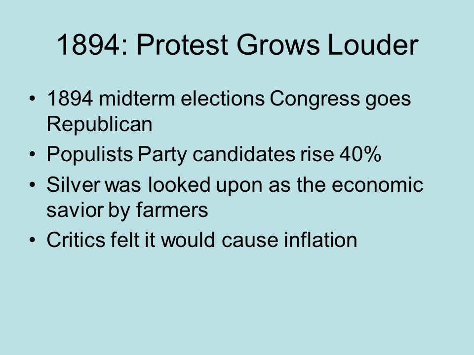 1894: Protest Grows Louder 1894 midterm elections Congress goes Republican Populists Party candidates rise 40% Silver was looked upon as the economic
