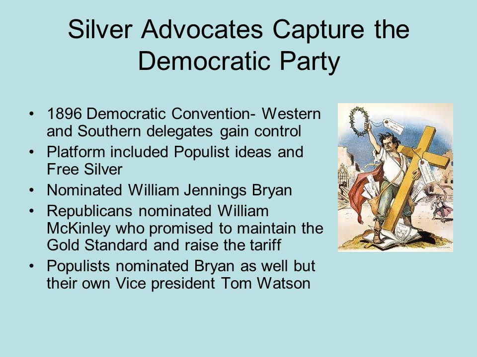 Silver Advocates Capture the Democratic Party 1896 Democratic Convention- Western and Southern delegates gain control Platform included Populist ideas