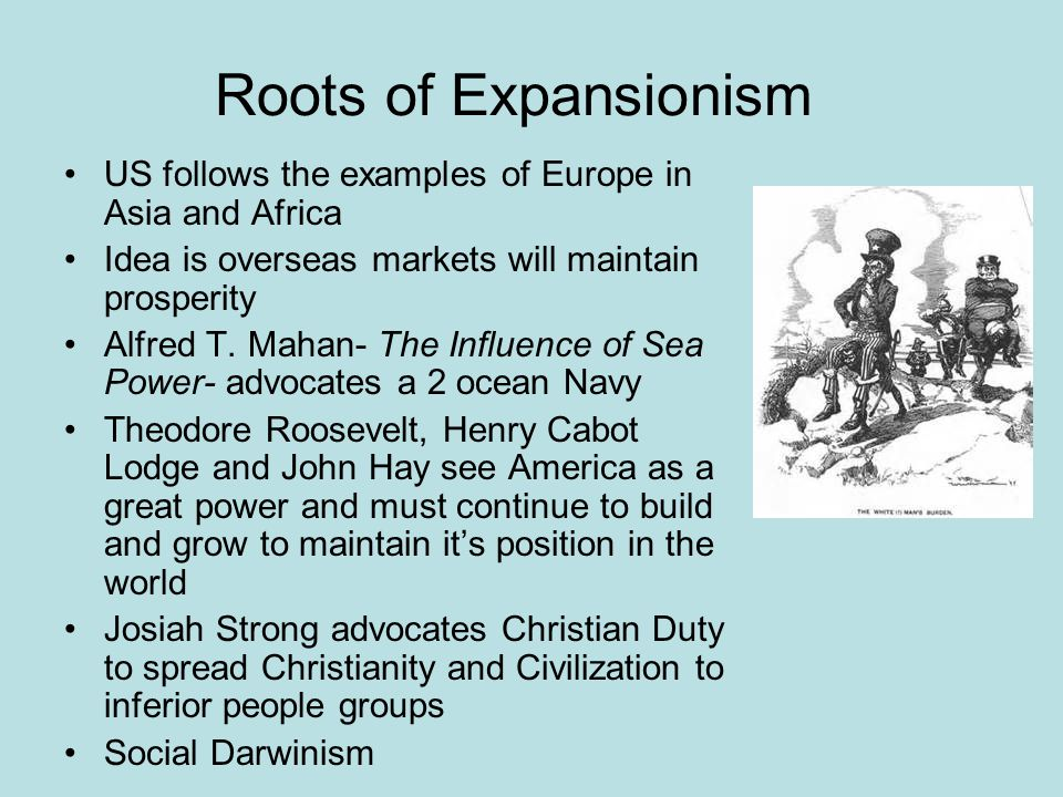 Roots of Expansionism US follows the examples of Europe in Asia and Africa Idea is overseas markets will maintain prosperity Alfred T. Mahan- The Infl