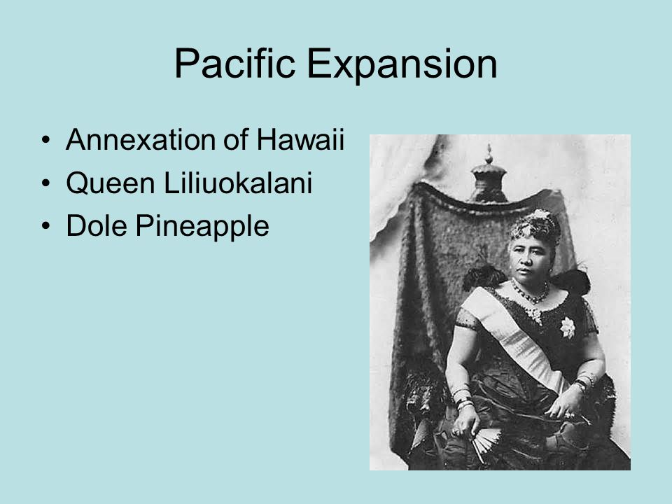 Pacific Expansion Annexation of Hawaii Queen Liliuokalani Dole Pineapple