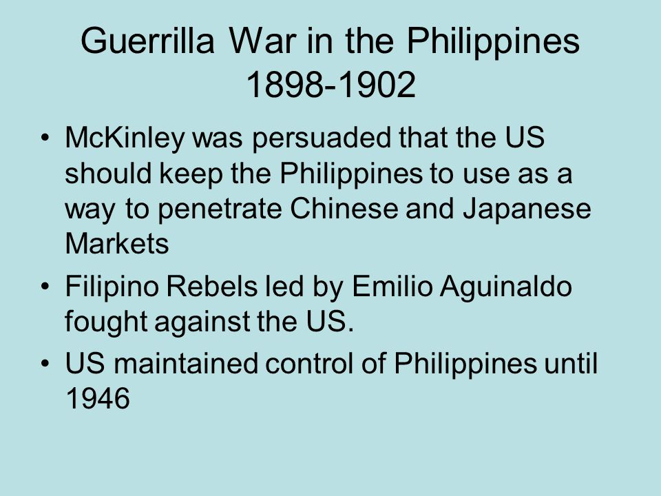 Guerrilla War in the Philippines 1898-1902 McKinley was persuaded that the US should keep the Philippines to use as a way to penetrate Chinese and Jap