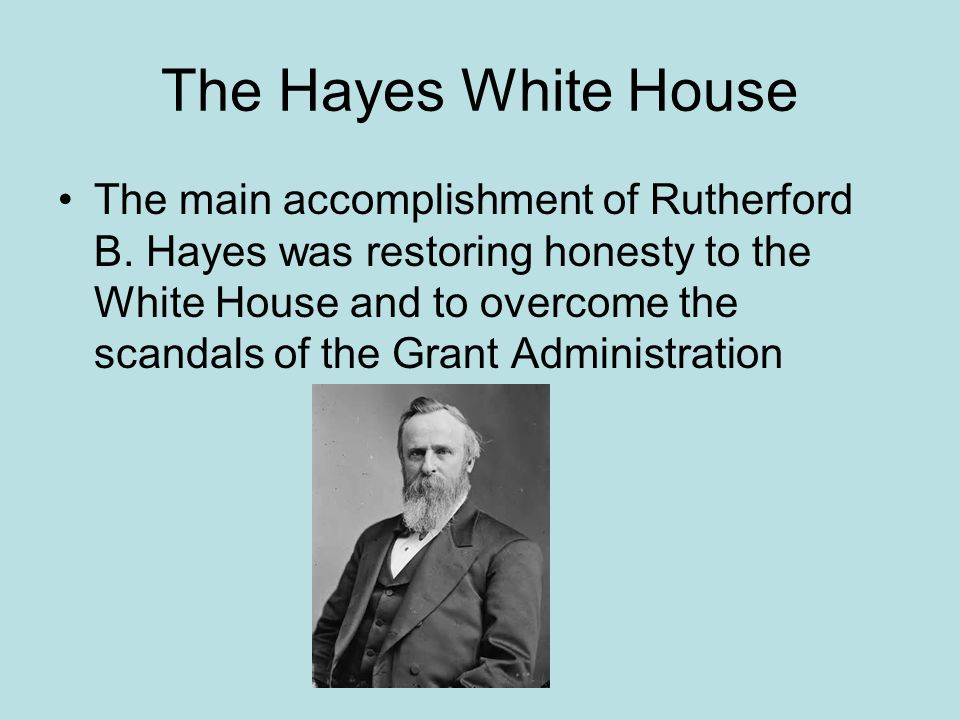 The Hayes White House The main accomplishment of Rutherford B. Hayes was restoring honesty to the White House and to overcome the scandals of the Gran