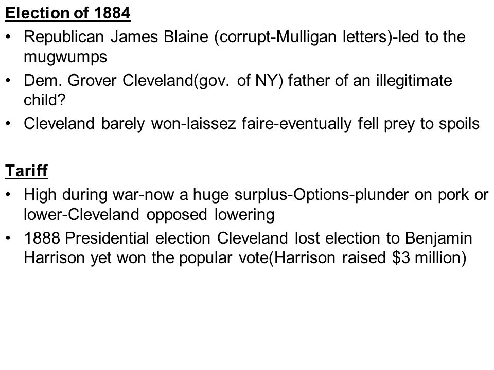 Election of 1884 Republican James Blaine (corrupt-Mulligan letters)-led to the mugwumps Dem.