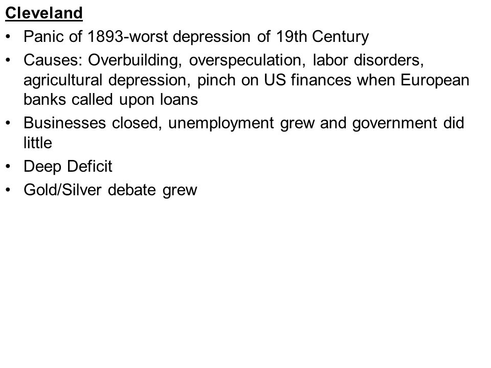 Cleveland Panic of 1893-worst depression of 19th Century Causes: Overbuilding, overspeculation, labor disorders, agricultural depression, pinch on US finances when European banks called upon loans Businesses closed, unemployment grew and government did little Deep Deficit Gold/Silver debate grew