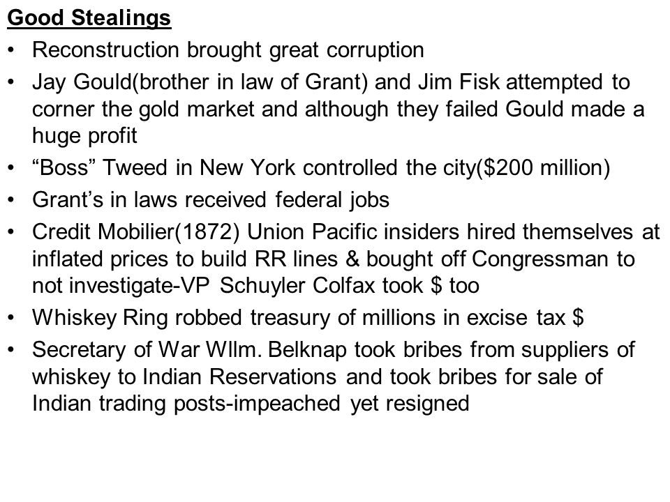 Good Stealings Reconstruction brought great corruption Jay Gould(brother in law of Grant) and Jim Fisk attempted to corner the gold market and although they failed Gould made a huge profit Boss Tweed in New York controlled the city($200 million) Grant's in laws received federal jobs Credit Mobilier(1872) Union Pacific insiders hired themselves at inflated prices to build RR lines & bought off Congressman to not investigate-VP Schuyler Colfax took $ too Whiskey Ring robbed treasury of millions in excise tax $ Secretary of War Wllm.
