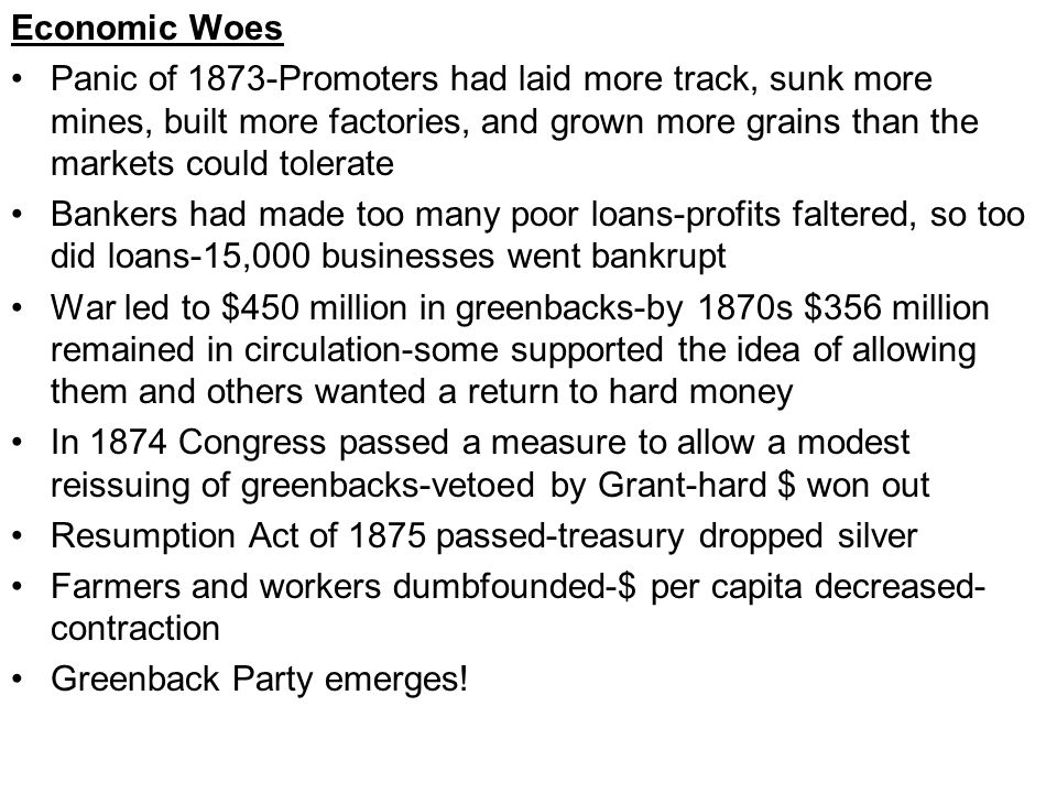 Economic Woes Panic of 1873-Promoters had laid more track, sunk more mines, built more factories, and grown more grains than the markets could tolerate Bankers had made too many poor loans-profits faltered, so too did loans-15,000 businesses went bankrupt War led to $450 million in greenbacks-by 1870s $356 million remained in circulation-some supported the idea of allowing them and others wanted a return to hard money In 1874 Congress passed a measure to allow a modest reissuing of greenbacks-vetoed by Grant-hard $ won out Resumption Act of 1875 passed-treasury dropped silver Farmers and workers dumbfounded-$ per capita decreased- contraction Greenback Party emerges!