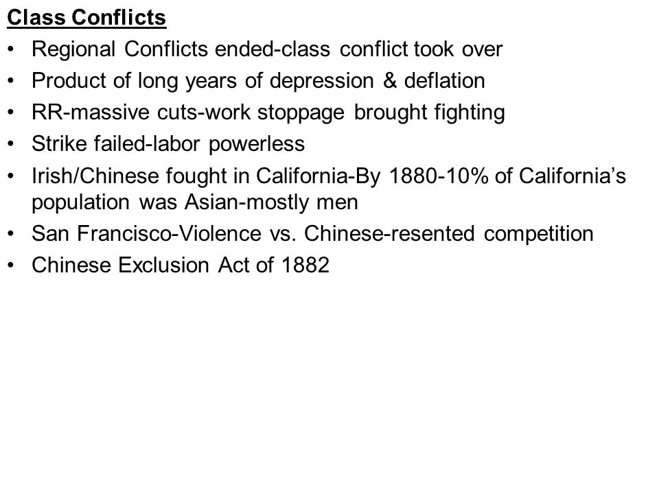 Class Conflicts Regional Conflicts ended-class conflict took over Product of long years of depression & deflation RR-massive cuts-work stoppage brought fighting Strike failed-labor powerless Irish/Chinese fought in California-By 1880-10% of California's population was Asian-mostly men San Francisco-Violence vs.