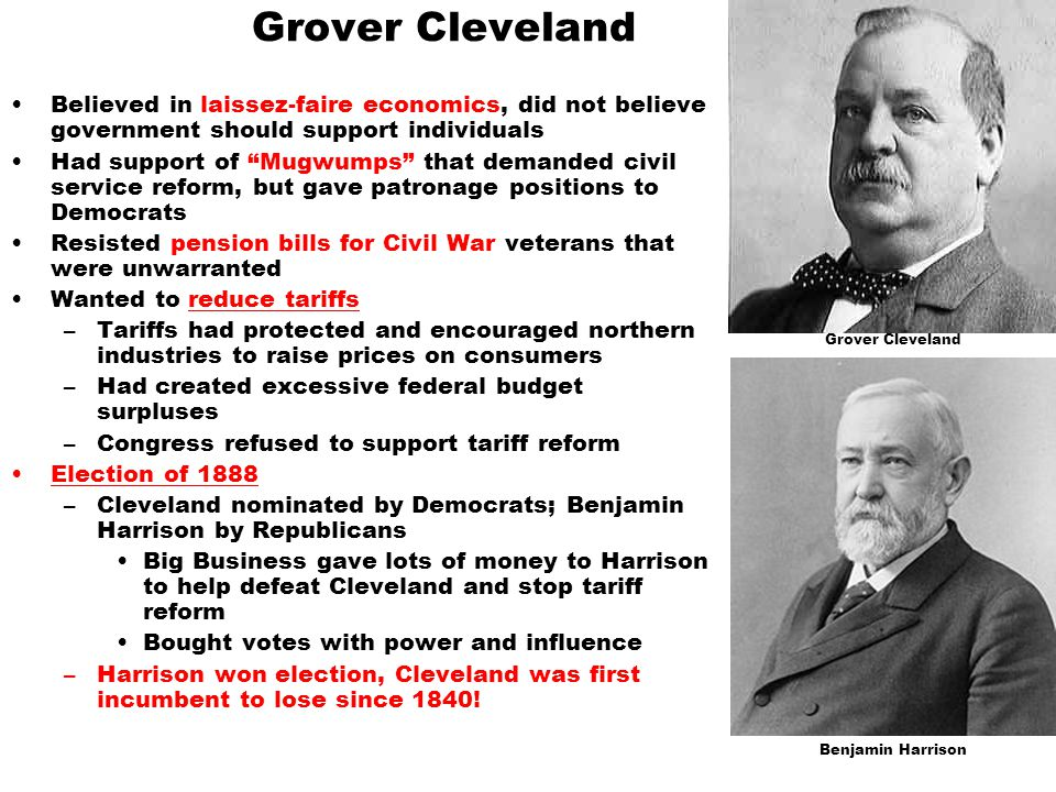 "Grover Cleveland Believed in laissez-faire economics, did not believe government should support individuals Had support of ""Mugwumps"" that demanded ci"