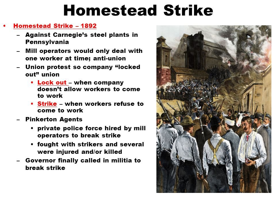 Homestead Strike Homestead Strike – 1892 –Against Carnegie's steel plants in Pennsylvania –Mill operators would only deal with one worker at time; ant