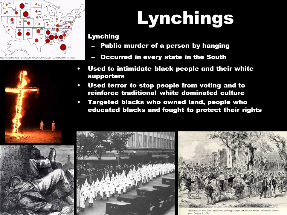 Lynching –Public murder of a person by hanging –Occurred in every state in the South Used to intimidate black people and their white supporters Used t