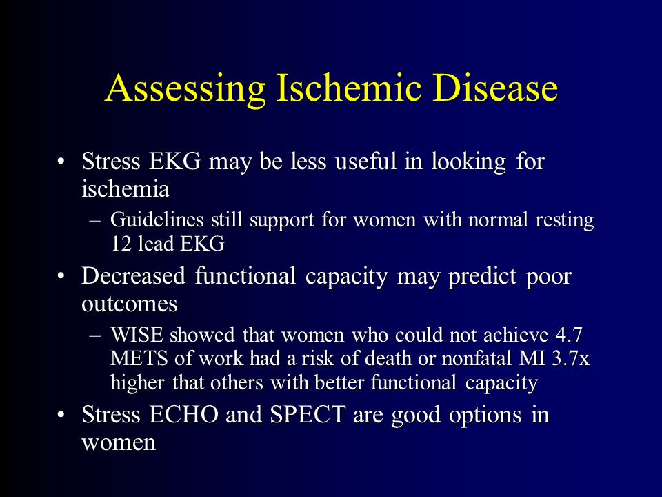 Assessing Ischemic Disease Stress EKG may be less useful in looking for ischemiaStress EKG may be less useful in looking for ischemia –Guidelines still support for women with normal resting 12 lead EKG Decreased functional capacity may predict poor outcomesDecreased functional capacity may predict poor outcomes –WISE showed that women who could not achieve 4.7 METS of work had a risk of death or nonfatal MI 3.7x higher that others with better functional capacity Stress ECHO and SPECT are good options in womenStress ECHO and SPECT are good options in women